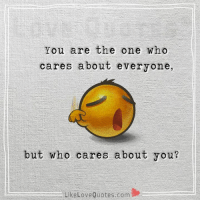But who cares about you...: You are the one who  cares about everyone,  but who cares about you?  Like Love Quotes com But who cares about you...