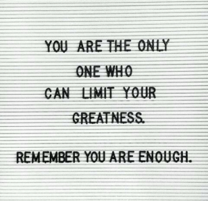 Who, Can, and One: YOU ARE THE ONEY  ONE WHO  CAN LIMIT YOUR  GREATNESS  REMEMBER YOU ARE ENOUGH.
