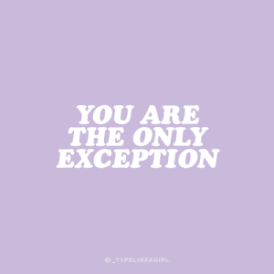 Exception: YOU ARE  THE ONLY  EXCEPTION  @_TYPELIKEAGIRL