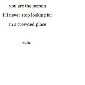 Never, Net, and Looking: you are the person  I'll never stop looking for  in a crowded place  -wtm https://iglovequotes.net/