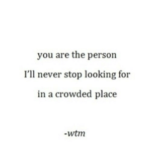 https://iglovequotes.net/: you are the person  I'll never stop looking for  in a crowded place  -wtm https://iglovequotes.net/