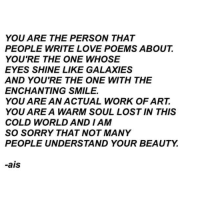 galaxies: YOU ARE THE PERSON THAT  PEOPLE WRITE LOVE POEMS ABOUT  YOU'RE THE ONE WHOSE  EYES SHINE LIKE GALAXIES  AND YOU'RE THE ONE WITH THE  ENCHANTING SMILE.  YOU ARE AN ACTUAL WORK OF ART.  YOU ARE A WARM SOUL LOST IN THIS  COLD WORLD AND I AM  SO SORRY THAT NOT MANY  PEOPLE UNDERSTAND YOUR BEAUTY.  -ais