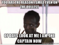 YOU ARE THE REASON ISMILE EVEN ON  THE DULLEST  OF  DAYS LOOK AT ME IAM THE  CAPTAIN NOW  memegenerator net