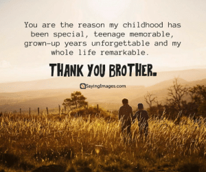 Thank You, Happy, and Quotes: You are the reason my childhood has  been special, teenage memorable,  grown-up years unforgettable and my  whole liferemarkable.  THANK YOU BROTHER  SayingImages.com 20 Fun and Loving Happy Brother's Day Quotes and Messages #sayingimages #happybrothersday #brothersdayquotes #happybrothersdayquotes #happybrothersdaywishes #happybrothersdaygreetings