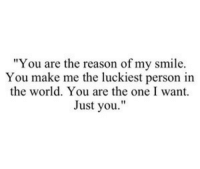 "Smile, World, and Reason: ""You are the reason of my smile.  You make me the luckiest person in  the world. You are the one I want.  Just you."""