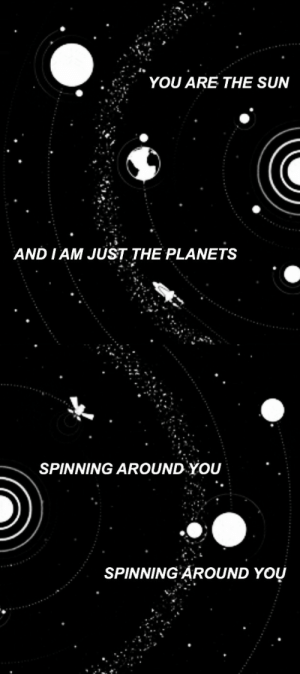 Tumblr, Blog, and Planets: YOU ARE THE SUN  AND I AM JUST THE PLANETS   SPINNING AROUND YOU  SPINNING AROUND YOU lyricsedits: i was just an only child of the universe and then i found you