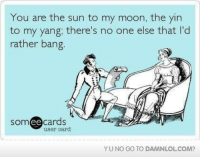 Memes, 🤖, and Sun: You are the sun to my moon, the yin  to my yang; there's no one else that l'd  rather bang  cards  user card  ee  YU NO GO TO DAMNLOLCOM?