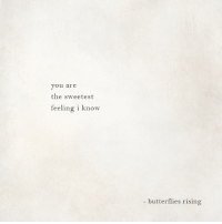 You, Butterflies, and I Know: you are  the sweetest  feeling i know  - butterflies rising
