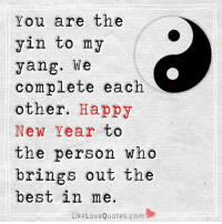 Memes, 🤖, and Yin to My Yang: You are the  yin to my  yang. We  complete each  other.  Happy  New Year to  the person who  brings out the  best in me.  Like Love Quotes.com We complete each other. Happy New Year to the person who brings out the best in me.