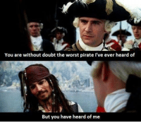 Pirate: You are without doubt the worst pirate I've ever heard of  But you have heard of me