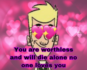 I use this a lot lol: You are worthless  and will die alone no  one loves you I use this a lot lol