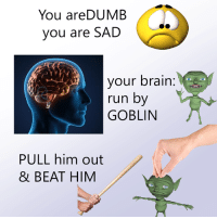 Brain: You areDUMB  you are SAD  your brain:  run by  GOBLIN  PULL him out  & BEAT HIM