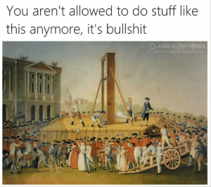 Memes, Stuff, and Classical Art: You aren't allowed to do stuff like  this anymore, it's bullshit  CLASSICAL ART MEMES