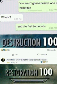 """Anaconda, Beautiful, and Memes: You aren't gonna believe who is  beautiful!  9:22 PM  Who is?  9:22 PM  read the first two words.  923 PM  DESTRUCTION 100  Comments  u Like  Comment  Patrik Micka arent is short for are not so it's still """"You are  Haha Reply 6h  RESTORATION 100 Interception 100You need your required daily intake of memes! Follow @nochillmemes for help now!"""