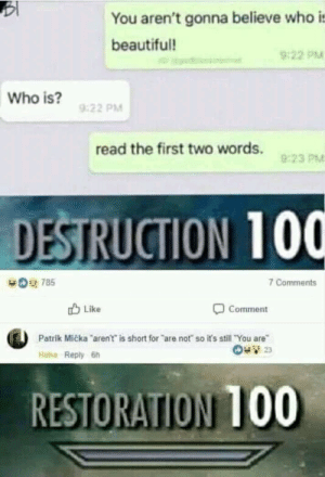 Anaconda, Beautiful, and Dank: You aren't gonna believe who is  beautiful!  922 PM  Who is?  9:22 PM  read the first two words.  9:23 PM  DESTRUCTION 100  Comments  Like  Comment  Patrik Micka aren't is short for are not so it's still You are  Haha Reply 6h  RESTORATION 100 How to cheat a cheater by MrEvetbody MORE MEMES