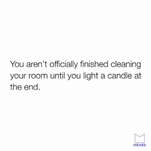 Get rid of the dirty evil aura.: You aren't officially finished cleaning  your room until you light a candle at  the end.  MEMES Get rid of the dirty evil aura.