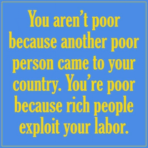 Dank, 🤖, and Another: You aren't poor  because another poor  person came to your  country. You're poor  because rich people  exploit your labor.
