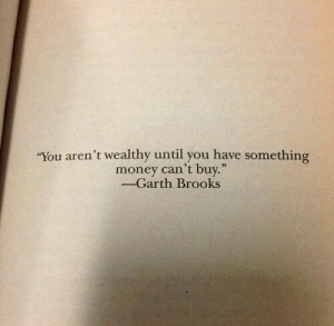 """Wow! Well said 👍 https://t.co/qzf5vFoT9j: """"You aren't wealthy until you have something  money can't buy.""""  -Garth Brooks Wow! Well said 👍 https://t.co/qzf5vFoT9j"""