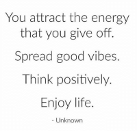 Energy, Life, and Memes: You attract the energy  that you give off  Spread good vibes.  Think positively.  Enjoy life  Unknown