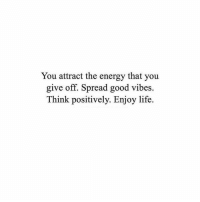 Energy, Life, and Good: You attract the energy that you  give off. Spread good vibes.  Think positively. Enjoy life.