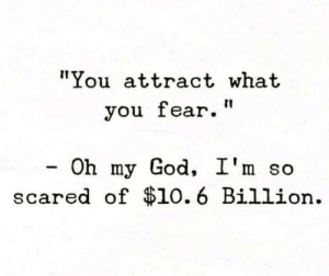"Dank, God, and Oh My God: ""You attract what  you fear.""  -Oh my God, I'm so  scared of $10.6 Billion I'm terrified."
