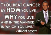 "Espn, Memes, and Stuart Scott: YOU BEAT CANCER  BY HOW  YOU LIVE  WHY YOU LIVE  AND IN THE MANNER  IN WHICH YOU LIVE.""  -Stuart Scott ........ From Jan. 5, 2016....... ESPN Broadcaster Stuart Scott Passes Away At The Age Of 49 After A Long Fight With Cancer July 19, 1965 ~ Jan. 4, 2015 You Will Be Missed.... R.I.P"