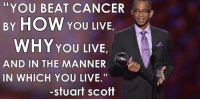 "Cancer, Live, and Stuart Scott: ""You BEAT CANCER  BY HOW YOU  LIVE  WHY YOU LIVE  AND IN THE MANNER  IN WHICH YOU LIVE.""  Stuart Scott One year ago today!!"