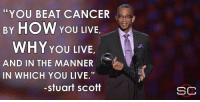 """You beat cancer"" - Stuart Scott [610x305]: ""YOU BEAT  CANCER  BY HOW YOU LIVE,  WHY YOU LIVE  AND IN THE MANNER  IN WHICH YOU LIVE.""  Stuart Scott  SC ""You beat cancer"" - Stuart Scott [610x305]"