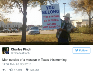 """micdotcom: This photo of a Texas man taking a stand against Islamophobia is going viral An image of a man holding a sign saying """"You belong"""" outside the Islamic Center of Irving — the Irving, Texas mosque which had been the site of a protest by armed anti-Islam activists — has gone viral. The gesture of inclusivity and goodwill follows a horrific Islamophobic incident in California this week.  : YOU  BELONG  STAY STRONG.  BE BLESSED.  WE ARE  ONE AMERICA.   Charles Finch  Follow  @CharlesFinch  Man outside of a mosque in Texas this morning  11:30 AM -26 Nov 2016  t3 47,891  122,268 micdotcom: This photo of a Texas man taking a stand against Islamophobia is going viral An image of a man holding a sign saying """"You belong"""" outside the Islamic Center of Irving — the Irving, Texas mosque which had been the site of a protest by armed anti-Islam activists — has gone viral. The gesture of inclusivity and goodwill follows a horrific Islamophobic incident in California this week."""