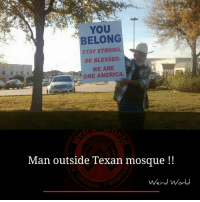 Memes, Texans, and Texan: YOU  BELONG  STAY STRONG.  BE BLESSED.  WE ARE  ONE AMERICA.  Man outside Texan mosque  Weird World