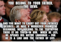 You belong to your father, the devil, and you want to carry out your father's desires. He was a murderer from the beginning, not holding to the truth, for there is no truth in him. When he lies, he speaks his native language, for he is a liar and the father of lies.  -- John 8: 44: YOU BELONG TO YOUR FATHER,  THE DEVIL  AND YOU WANT TO CARRY OUT YOUR FATHERS  DESIRES. HE WAS A MURDERER FROM THE  BEGINNING, NOT HOLDING TO THE TRUTH FOR  THERE IS NO TRUTH IN HIM. WHEN HE LIES,  HE SPEAKS HIS NATIVE LANGUAGE FOR  HE IS A LIAR AND THE FATHER OF LIES  MEMEFUL COM You belong to your father, the devil, and you want to carry out your father's desires. He was a murderer from the beginning, not holding to the truth, for there is no truth in him. When he lies, he speaks his native language, for he is a liar and the father of lies.  -- John 8: 44