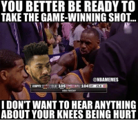 Boiiii: YOU BETTER BE READY TO  TAKE THE GAME-WINNING SHO...  @NBAMEMES  ESPI 16 CLE 105ATL 104  OT 25.8 2  NBA FRIDAY  I DON'T WANT TO HEAR ANYTHING  ABOUT YOUR KNEES BEING HURT Boiiii