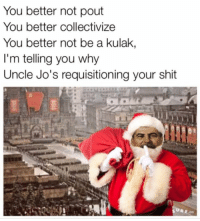 Happy holidays comrades!: You better not pout  You better collectivize  You better not be a kulak,  I'm telling you why  Uncle Jo's requisitioning your shit Happy holidays comrades!