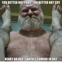 Christmas, Ready or Not, and Dank Memes: YOU BETTER NOT POUT YOU BETTER NOT CRY  READY OR NOT, SANTA'S COMING IN DRY