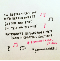 Memes, Not Crying, and 🤖: You BETTER WATCH ovT  YOU'D BETTER NOT cRY  BETTER NOT pouT  I'm TELLING, Yov WHY.  PATRIARCH Y DIscovRAGES MEN  FROM DISPLAYING EMOTIONS.  FEMINIST XMAS  SONGS  gemma CORRELL Another feministxmassongs from last year 🎄