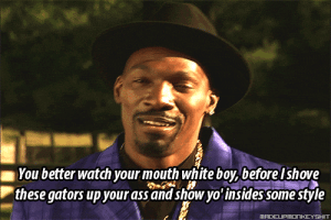 Watch Your Mouth: You better watch your mouth white boy, before I shove  these gators up your ass and show yo însides some style