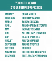 Dank, Future, and Head: YOU BIRTH MONTH  IS YOUR FUTURE PROFESSION  JANUARY  FEBRUARY  MARCH  APRIL  MAY  UNE  JULY  AUGUST  SEPTEMBER  OCTOBER  NOVEMBER  DECEMBER  SNAKE MILKER  PROBLEM WANKER  SAUSAGE BENDER  PORNOGRAPHY HISTORIAN  INDOMIE SCIENTIST  NIC CAGE IMPERSONATOR  HEAD OF POTATOES  MILF COMMANDER  RIMJOB INVENTER  EXORCIST  HOTDOG CHOREOGRAPHER  FREELANCE SPERM DONOR Be proud of who you are.