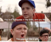 Best comeback ever: You bob fonapples in the toilet, and you like  You play ball like a girl! Best comeback ever
