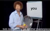 Bob Ross: you  bob ross painting yet another masterpiece
