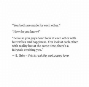 "don't look: ""You both are made for each other.""  ""How do you know?""  ""Because you guys don't look at each other with  butterflies and happiness. You look at each other  with reality but at the same time, there's a  fairytale awaiting you.""  E. Grin this is real life, not puppy love"