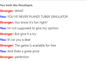 The Game, Free, and Game: You both like Pewdiepie.  Stranger: WHAT  You: YOU'VE NEVER PLAYED TUBER SIMULATOR  Stranger: You know it's fun right?  You: Im not supposed to give my opinion  Stranger: But give it a try  You: IIl cut you a deal  Stranger: The game is available for free  You: And thats a great price  Stranger: perfection You've never played tuber simulator?