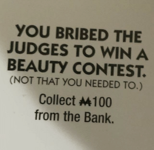 Thanks monopoly :): YOU BRIBED THE  JUDGES TO WIN A  BEAUTY CONTEST.  (NOT THAT YOU NEEDED TO.)  Collect 4100  from the Bank. Thanks monopoly :)