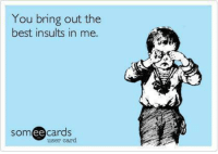 Insulting: You bring out the  best insults in me.  SOm  ee  cards  user card