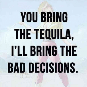 25 Margarita Memes & Tequila Quotes To Help You Celebrate National Margarita Day: YOU BRING  THE TEQUILA,  I'LL BRING THE  BAD DECISIONS. 25 Margarita Memes & Tequila Quotes To Help You Celebrate National Margarita Day