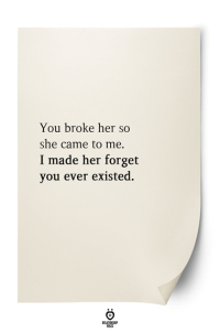 Her, She, and You: You broke her so  she came to me.  I made her forget  you ever existed.