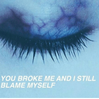 Blame, You, and Still: YOU BROKE ME AND I STILL  BLAME MYSELF