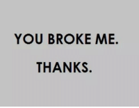 You, Broke, and Thanks: YOU BROKE ME.  THANKS.