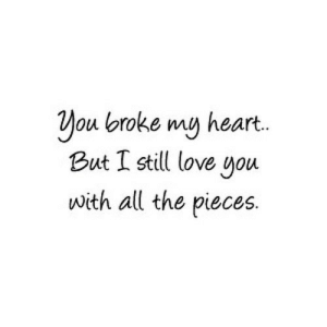 Love, Heart, and All The: You broke my heart.  But I still love you  with all the pieces. https://iglovequotes.net/