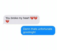 Dank, Ex's, and Heart: You broke my heart  Damn thats unfortunate  goodnight When your ex texts you 🙂🙂🙂