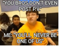one of us: YOU BROS DONT EVEN  POST PV  E: TYOULL NEVER BE  ONE OF US